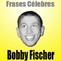 Bobby Fischer – Frases Célebres