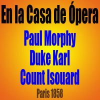 En la Casa de Ópera – Paul Morphy vs Duke Karl / Count Isouard – Paris 1858