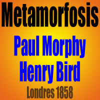Metamorfosis – Henry Bird vs Paul Morphy – Londres 1858
