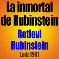 La inmortal de Rubinstein – Rotlevi vs Rubinstein – Lodz 1907
