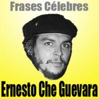 Ernesto Che Guevara • Frases Célebres